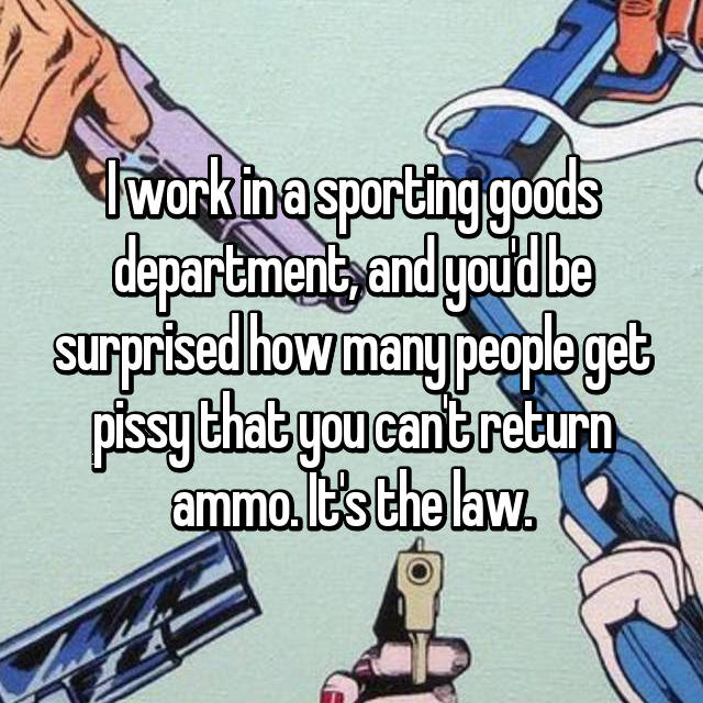 I work in a sporting goods department, and you'd be surprised how many people get pissy that you can't return ammo. It's the law.