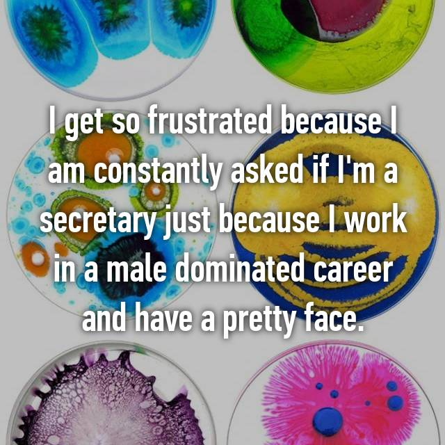 I get so frustrated because I am constantly asked if I'm a secretary just because I work in a male dominated career and have a pretty face.