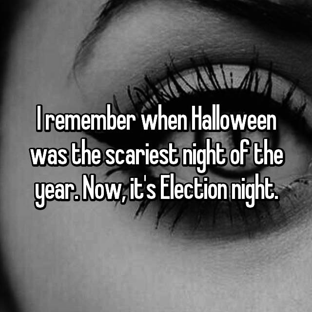 I remember when Halloween was the scariest night of the year. Now, it's Election night.