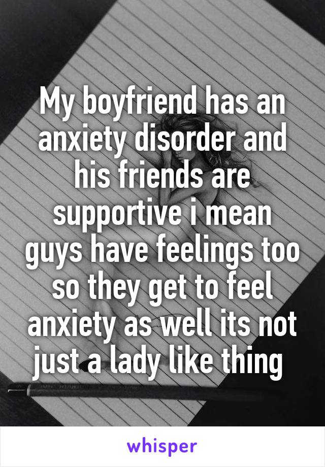 My boyfriend has an anxiety disorder and his friends are supportive i mean guys have feelings too so they get to feel anxiety as well its not just a lady like thing