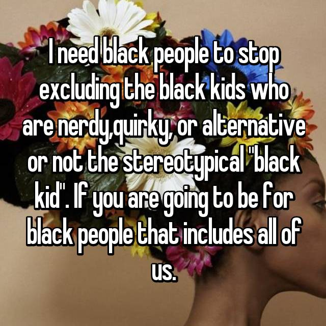 "I need black people to stop excluding the black kids who are nerdy,quirky, or alternative or not the stereotypical ""black kid"". If you are going to be for black people that includes all of us."
