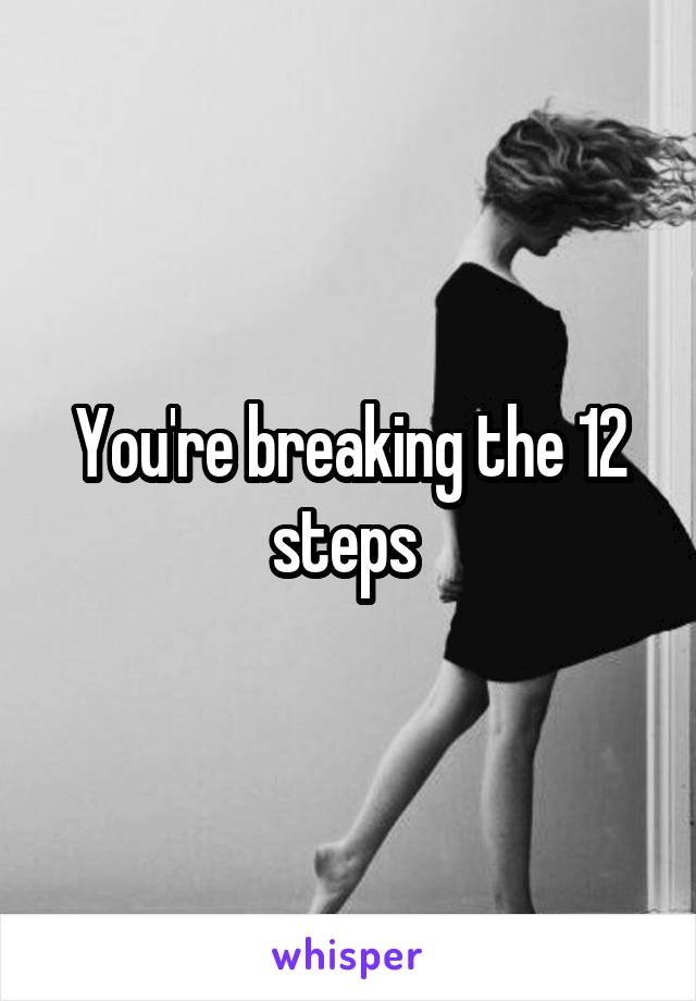 You're breaking the 12 steps