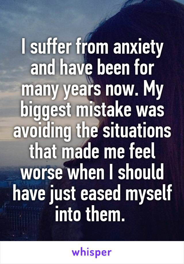 I suffer from anxiety and have been for many years now. My biggest mistake was avoiding the situations that made me feel worse when I should have just eased myself into them.