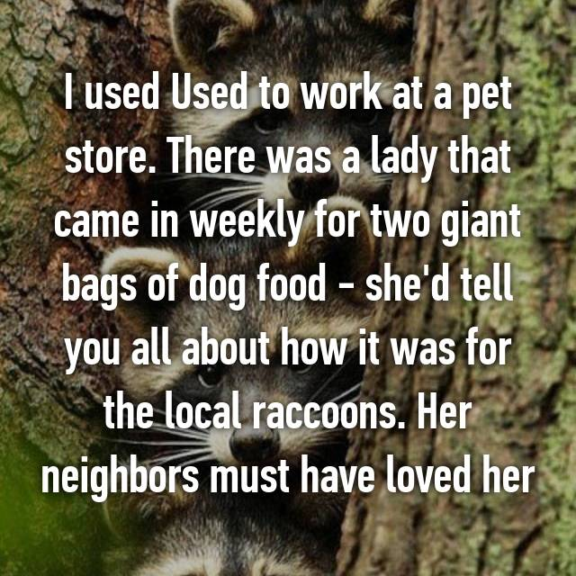 I used Used to work at a pet store. There was a lady that came in weekly for two giant bags of dog food - she'd tell you all about how it was for the local raccoons. Her neighbors must have loved her