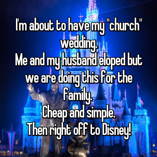 "I'm about to have my ""church"" wedding. Me and my husband eloped but we are doing this for the family.  Cheap and simple. Then right off to Disney!"