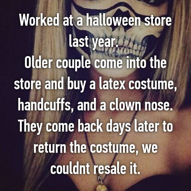 Worked at a halloween store last year.  Older couple come into the store and buy a latex costume, handcuffs, and a clown nose. They come back days later to return the costume, we couldnt resale it.