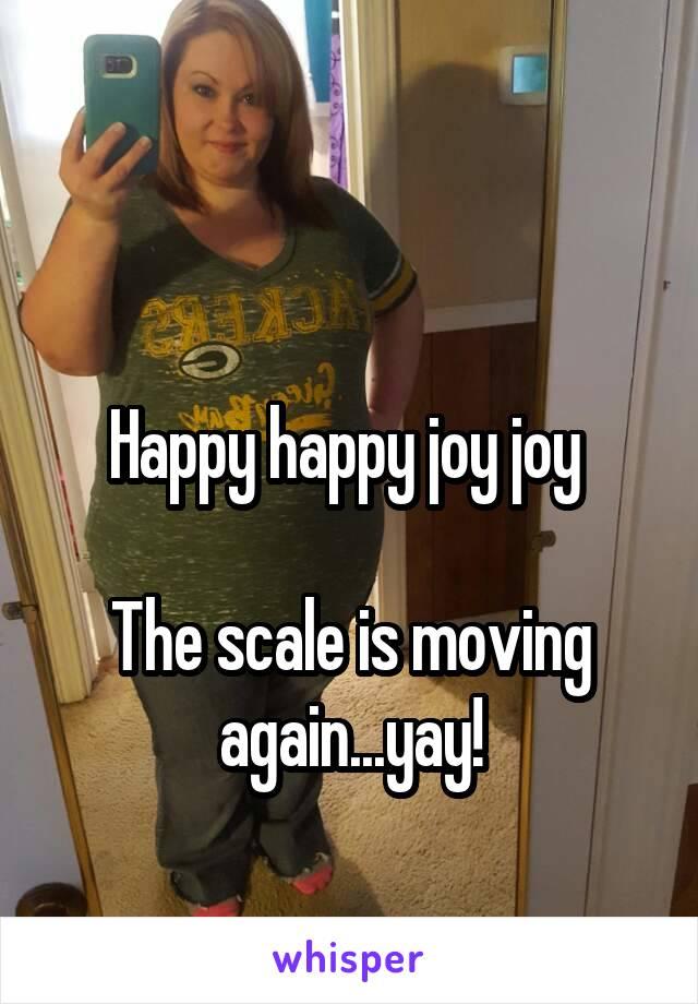 Happy happy joy joy   The scale is moving again...yay!