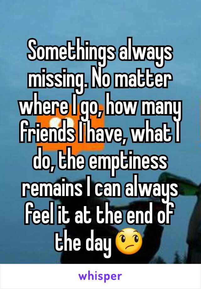 Somethings always missing. No matter where I go, how many friends I have, what I do, the emptiness remains I can always feel it at the end of the day😞