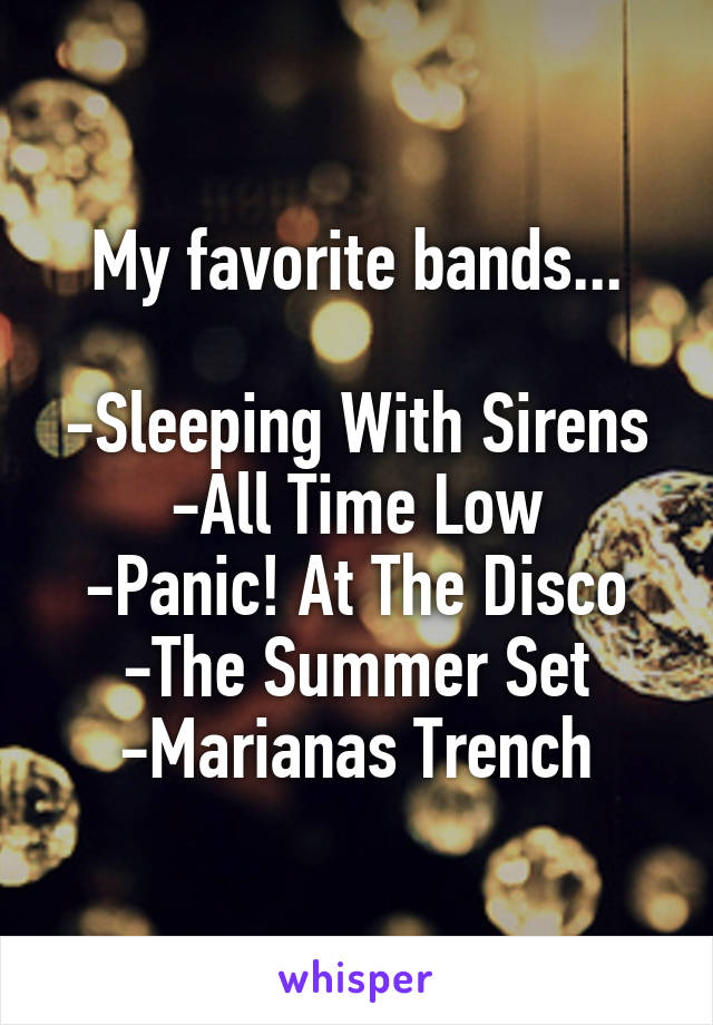 My favorite bands...  -Sleeping With Sirens -All Time Low -Panic! At The Disco -The Summer Set -Marianas Trench