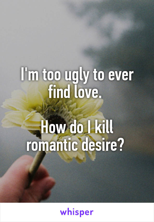 I'm too ugly to ever find love.   How do I kill romantic desire?