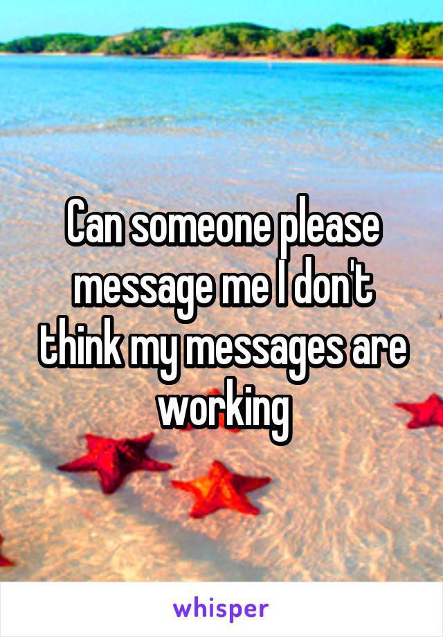 Can someone please message me I don't think my messages are working