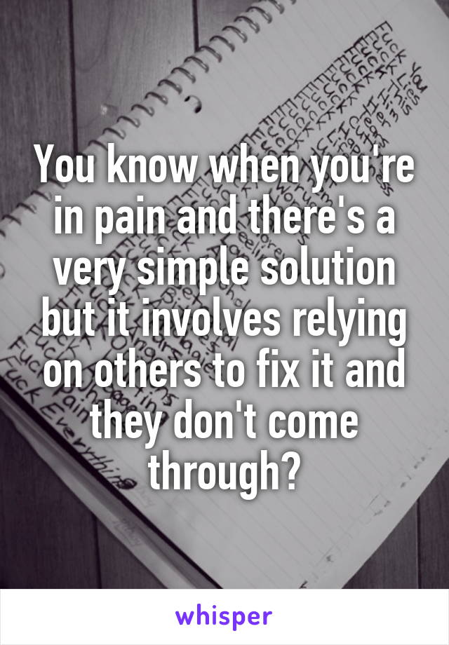 You know when you're in pain and there's a very simple solution but it involves relying on others to fix it and they don't come through?