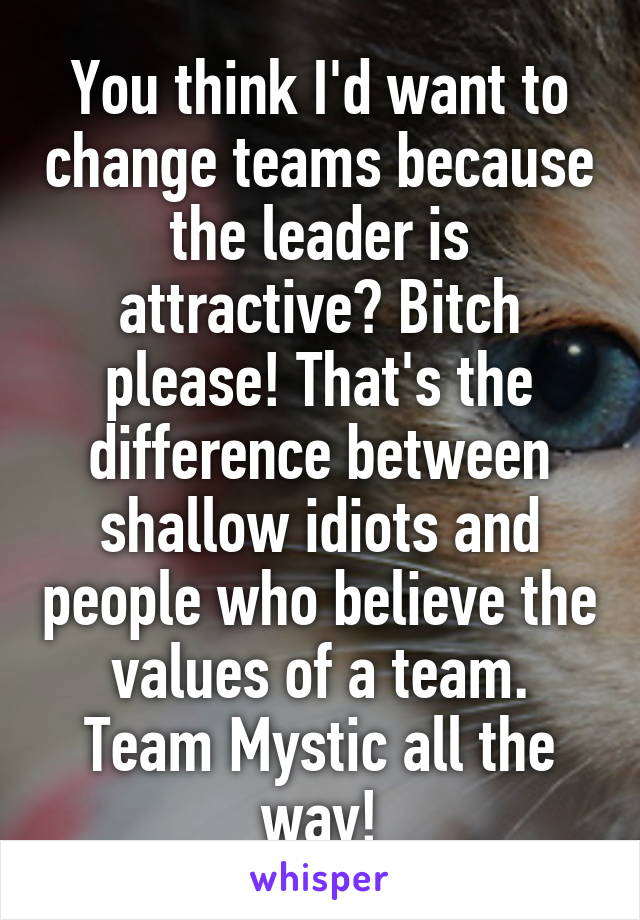 You think I'd want to change teams because the leader is attractive? Bitch please! That's the difference between shallow idiots and people who believe the values of a team. Team Mystic all the way!