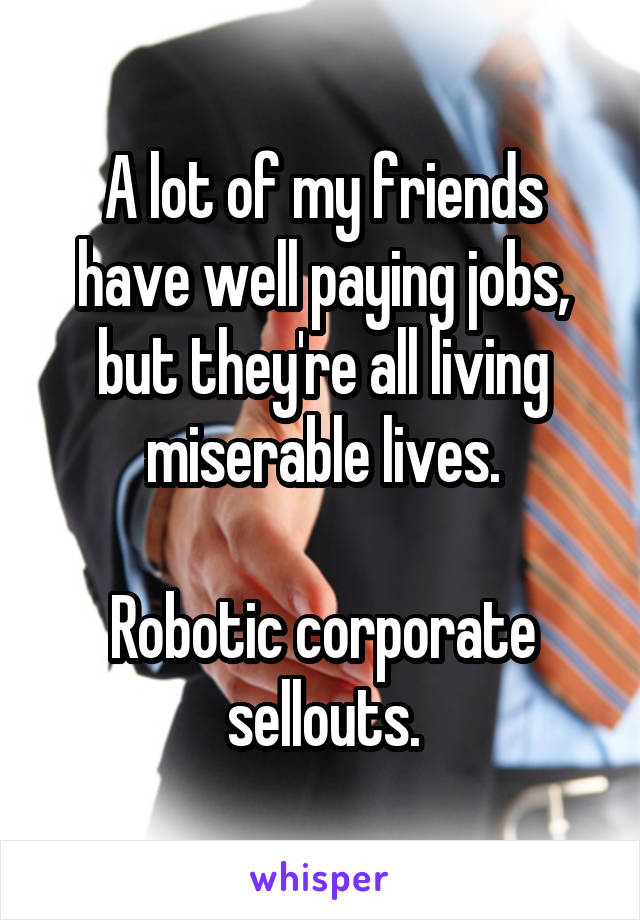 A lot of my friends have well paying jobs, but they're all living miserable lives.  Robotic corporate sellouts.