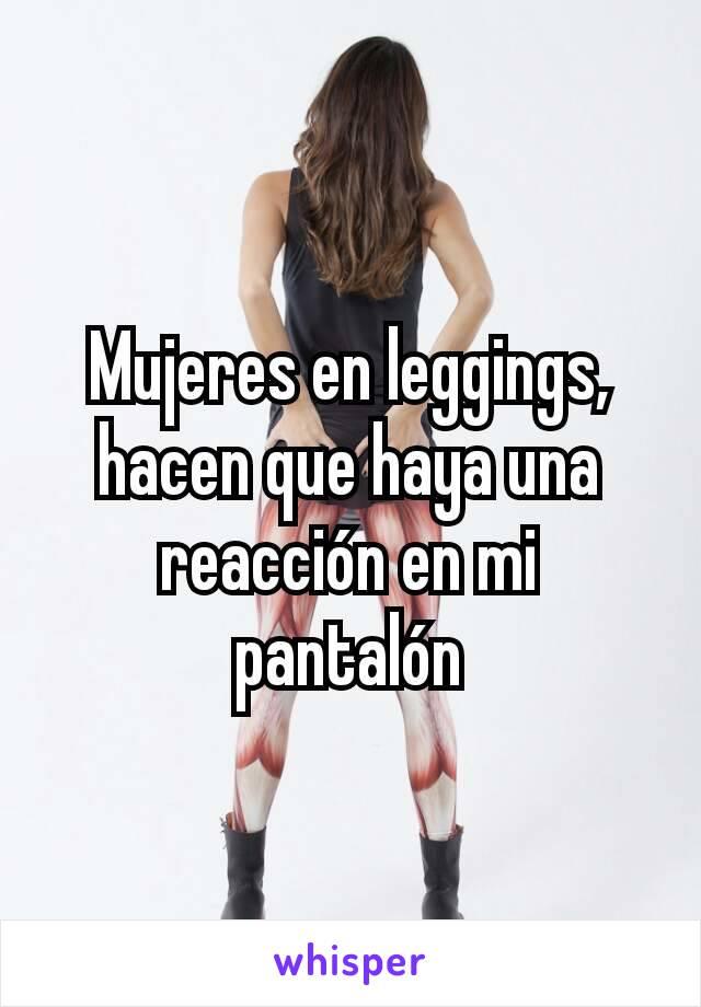 Mujeres en leggings, hacen que haya una reacción en mi pantalón