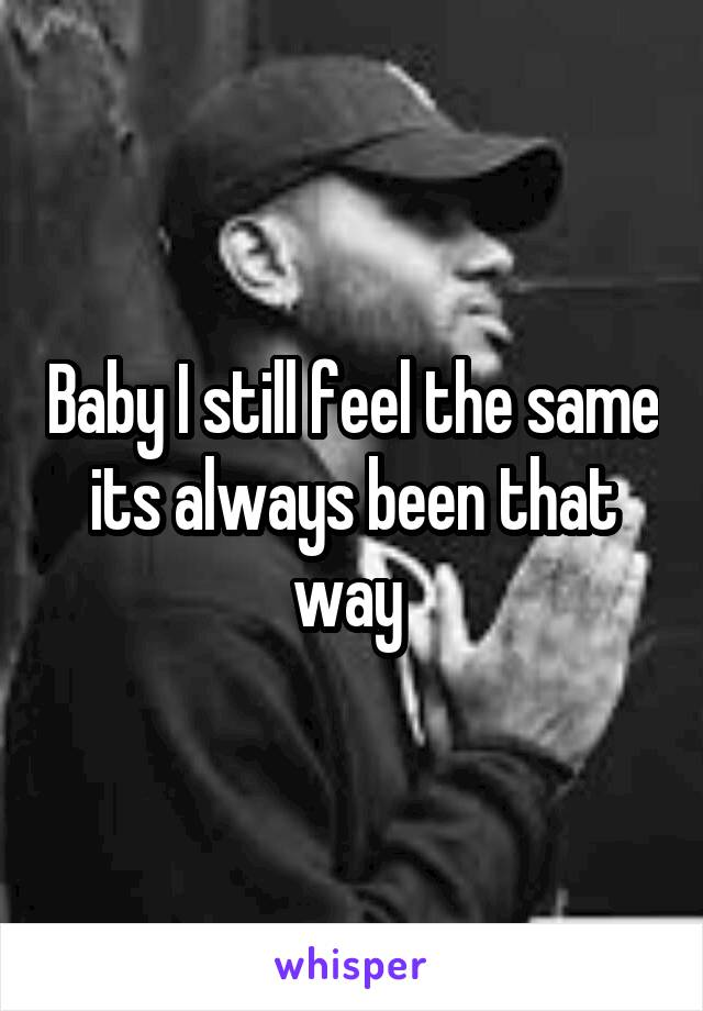 Baby I still feel the same its always been that way