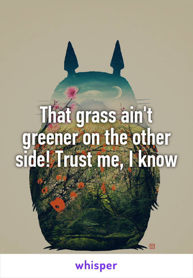 That grass ain't greener on the other side! Trust me, I know