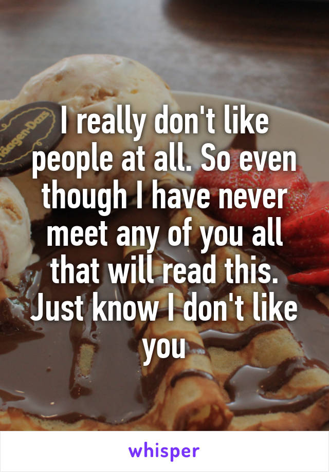 I really don't like people at all. So even though I have never meet any of you all that will read this. Just know I don't like you