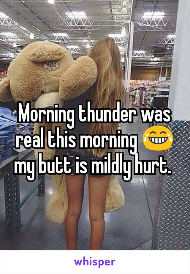 Morning thunder was real this morning 😂 my butt is mildly hurt.