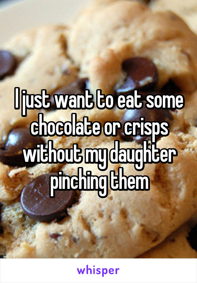 I just want to eat some chocolate or crisps without my daughter pinching them