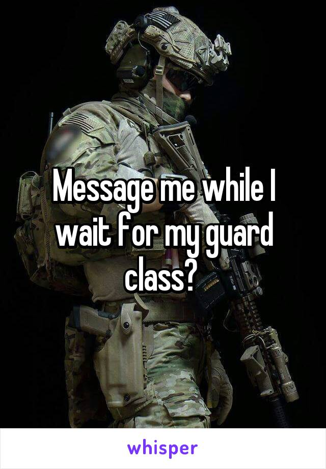 Message me while I wait for my guard class?