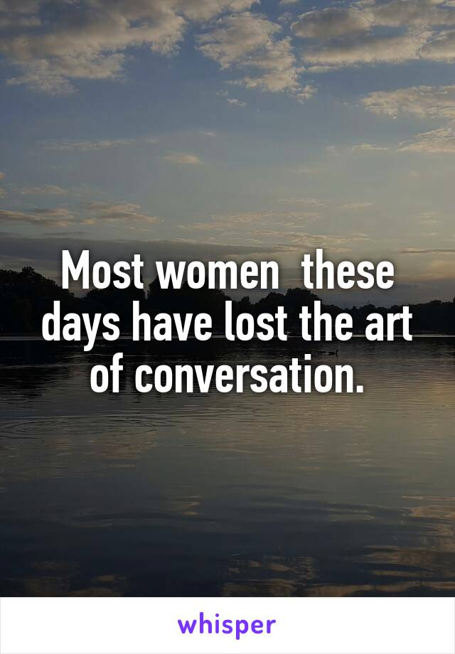 Most women  these days have lost the art of conversation.