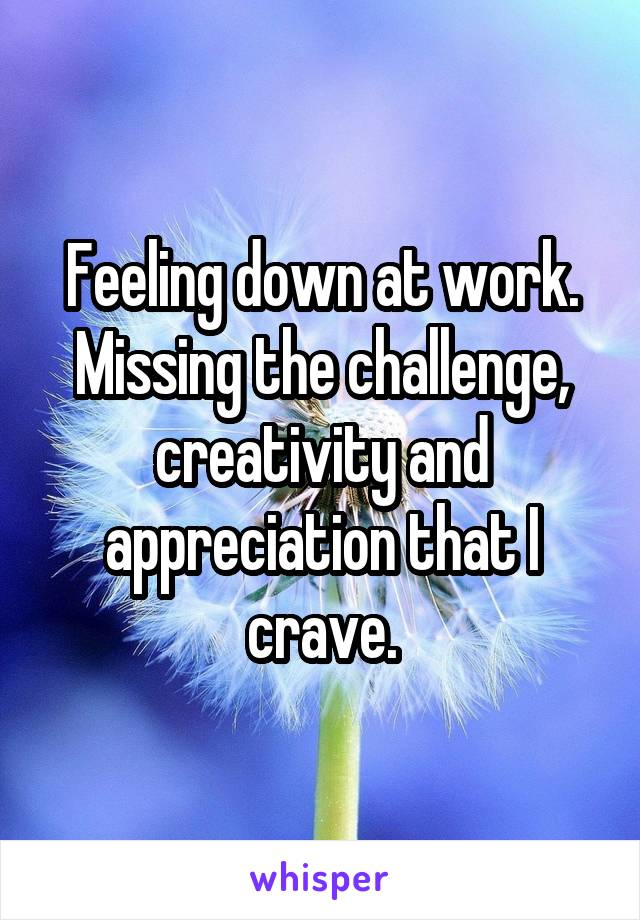 Feeling down at work. Missing the challenge, creativity and appreciation that I crave.