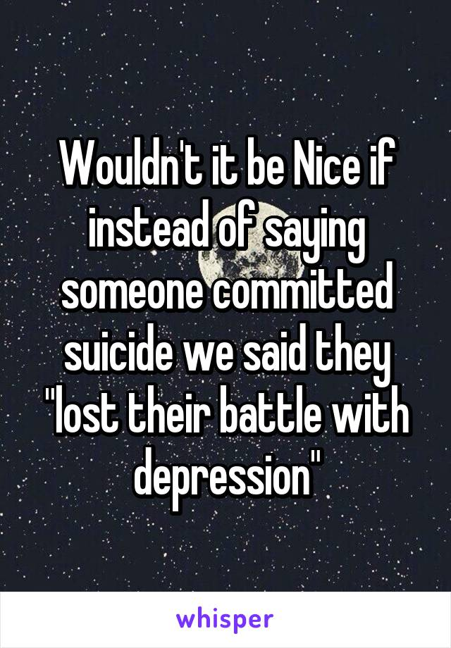 """Wouldn't it be Nice if instead of saying someone committed suicide we said they """"lost their battle with depression"""""""