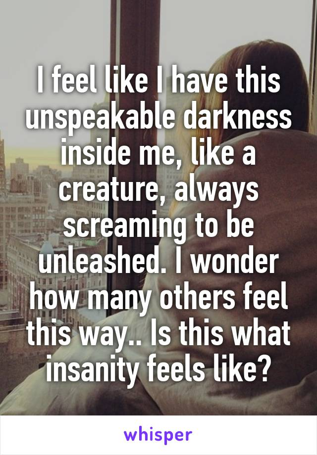 I feel like I have this unspeakable darkness inside me, like a creature, always screaming to be unleashed. I wonder how many others feel this way.. Is this what insanity feels like?