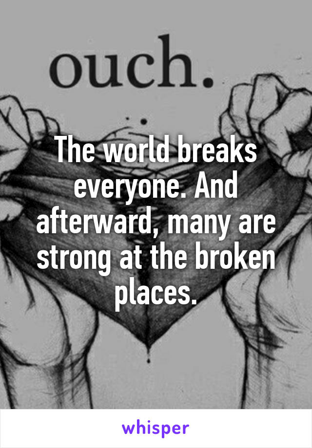The world breaks everyone. And afterward, many are strong at the broken places.