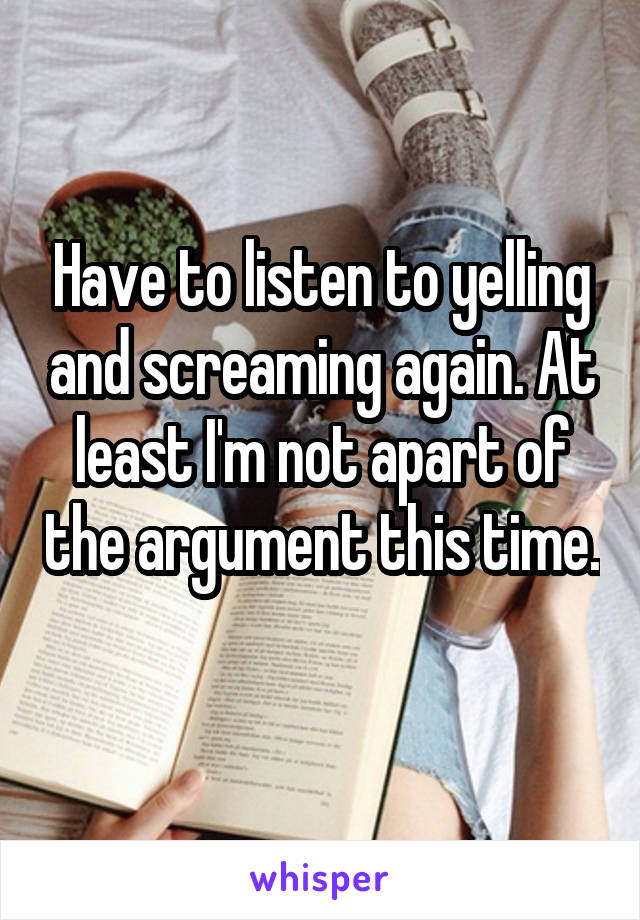 Have to listen to yelling and screaming again. At least I'm not apart of the argument this time.