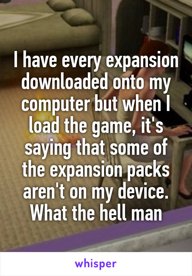 I have every expansion downloaded onto my computer but when I load the game, it's saying that some of the expansion packs aren't on my device. What the hell man
