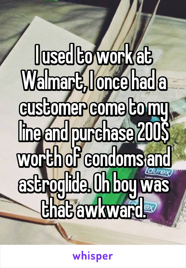 I used to work at Walmart, I once had a customer come to my line and purchase 200$ worth of condoms and astroglide. Oh boy was that awkward.