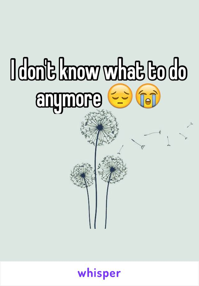 I don't know what to do anymore 😔😭