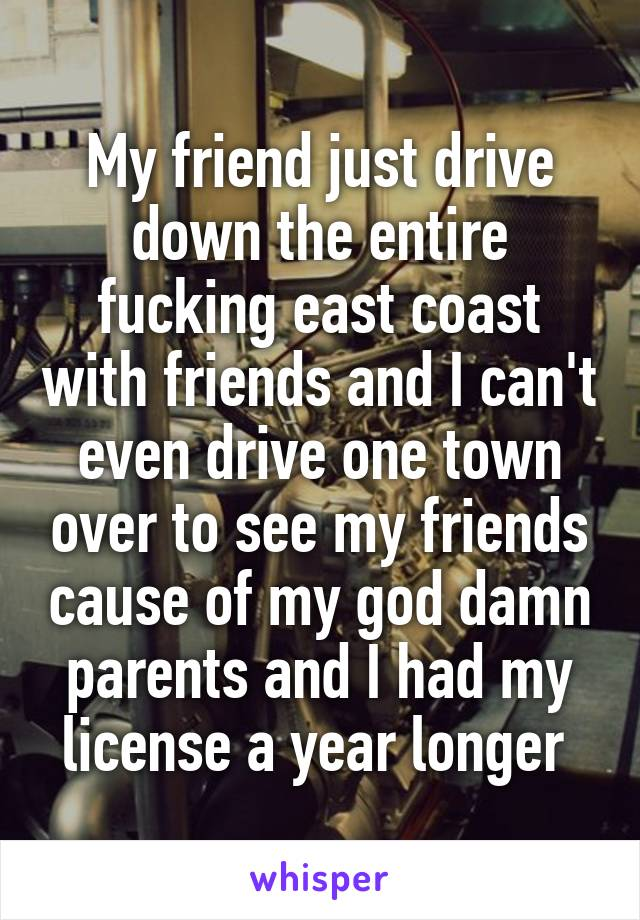 My friend just drive down the entire fucking east coast with friends and I can't even drive one town over to see my friends cause of my god damn parents and I had my license a year longer