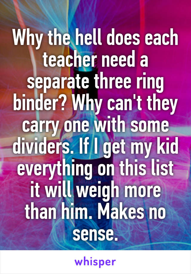 Why the hell does each teacher need a separate three ring binder? Why can't they carry one with some dividers. If I get my kid everything on this list it will weigh more than him. Makes no sense.