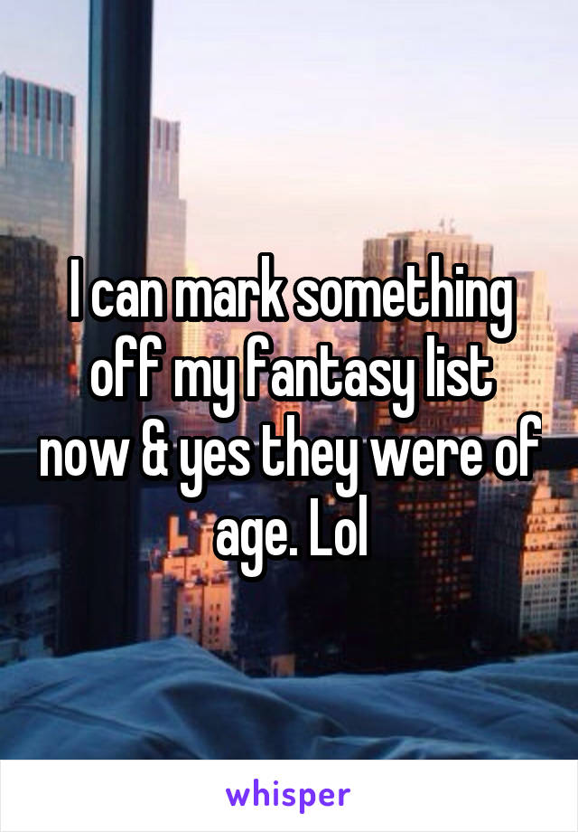 I can mark something off my fantasy list now & yes they were of age. Lol
