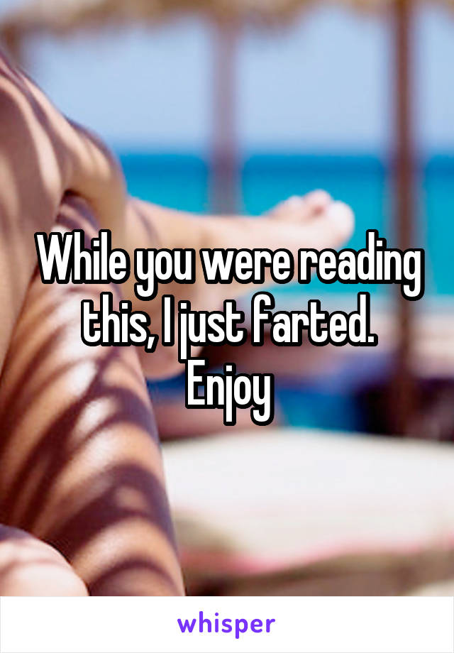 While you were reading this, I just farted. Enjoy