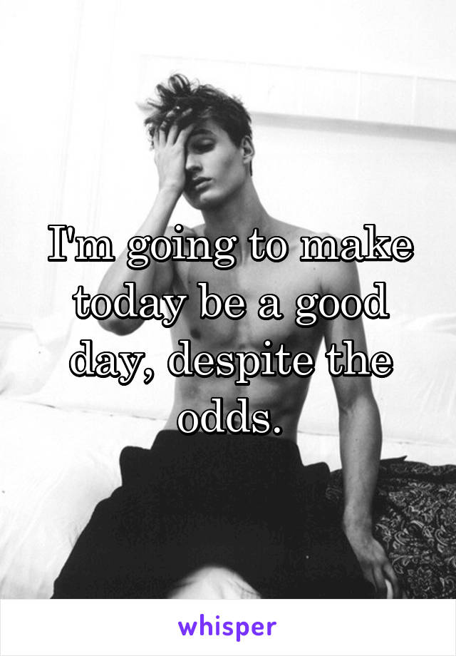 I'm going to make today be a good day, despite the odds.