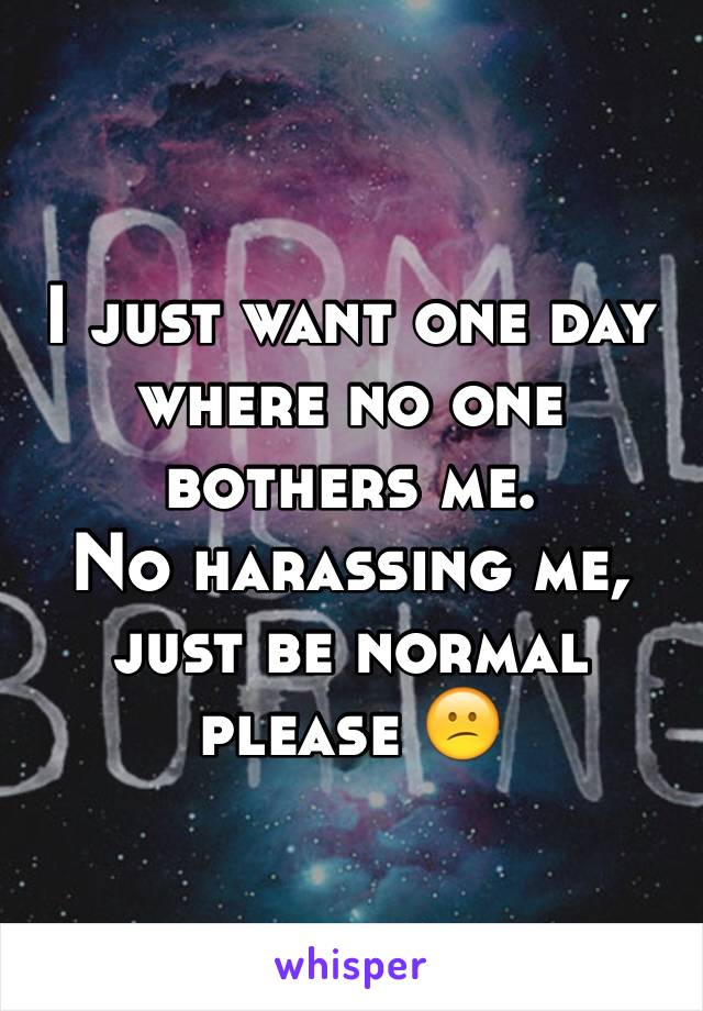 I just want one day where no one bothers me.  No harassing me, just be normal please 😕