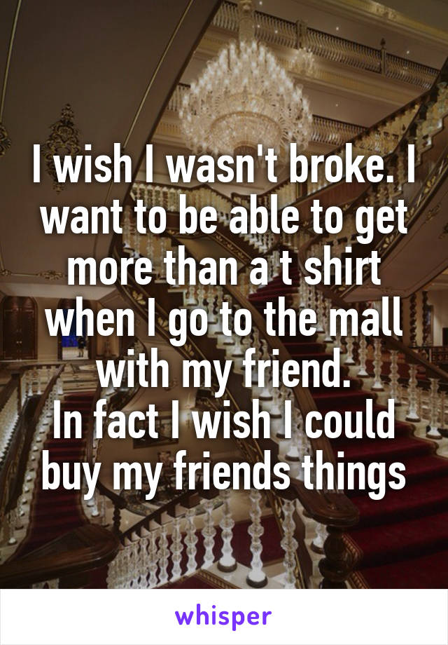 I wish I wasn't broke. I want to be able to get more than a t shirt when I go to the mall with my friend. In fact I wish I could buy my friends things