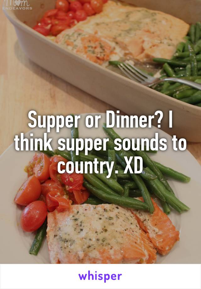 Supper or Dinner? I think supper sounds to country. XD