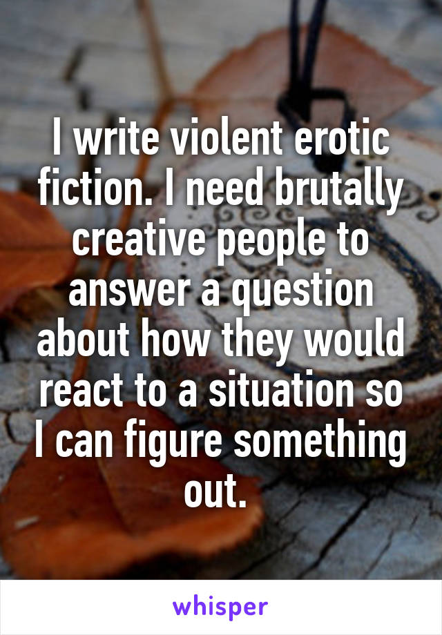 I write violent erotic fiction. I need brutally creative people to answer a question about how they would react to a situation so I can figure something out.