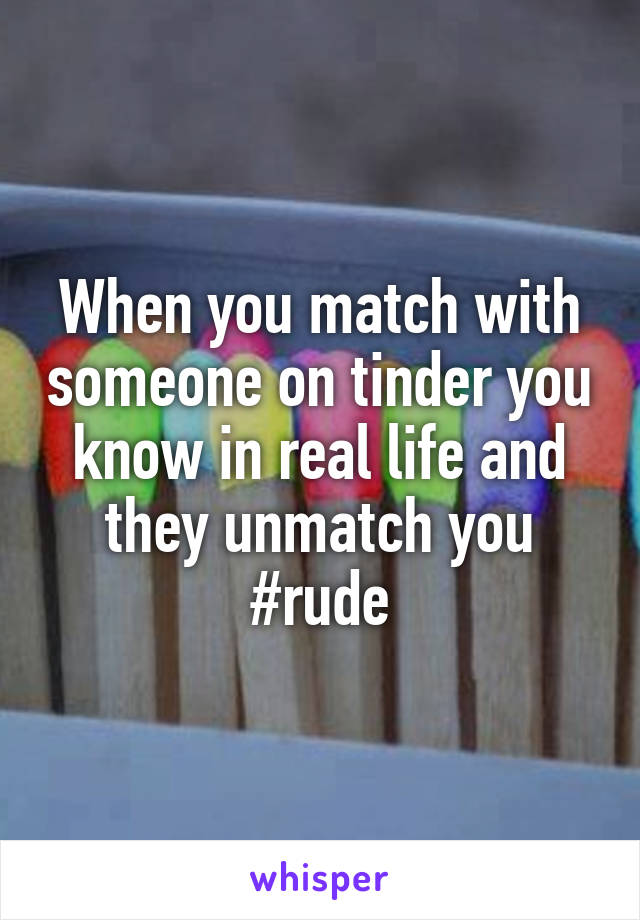 When you match with someone on tinder you know in real life and they unmatch you #rude