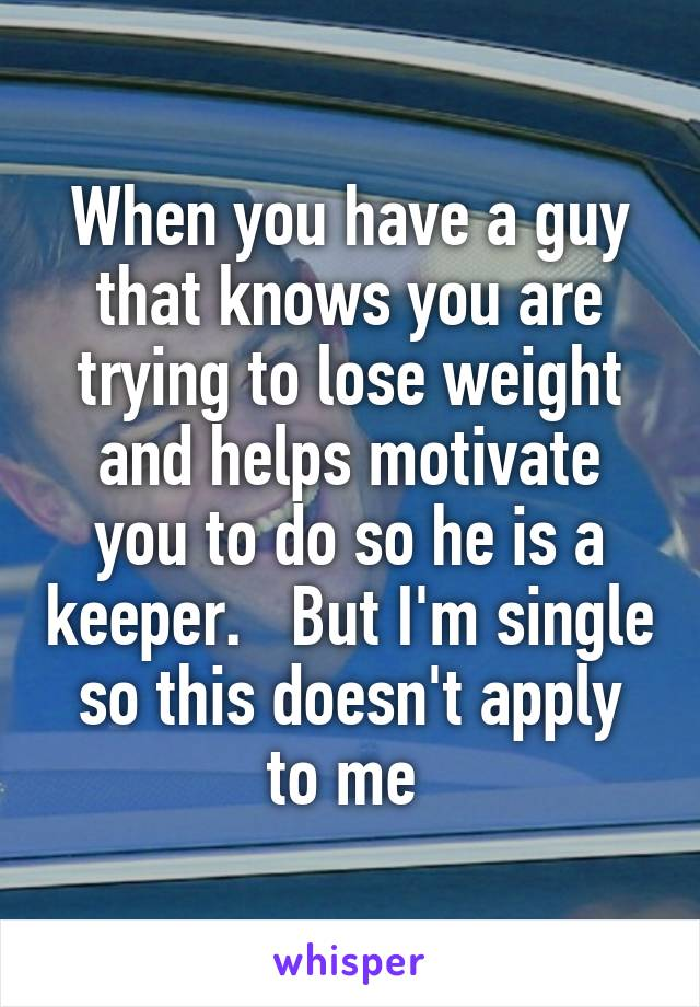 When you have a guy that knows you are trying to lose weight and helps motivate you to do so he is a keeper.   But I'm single so this doesn't apply to me