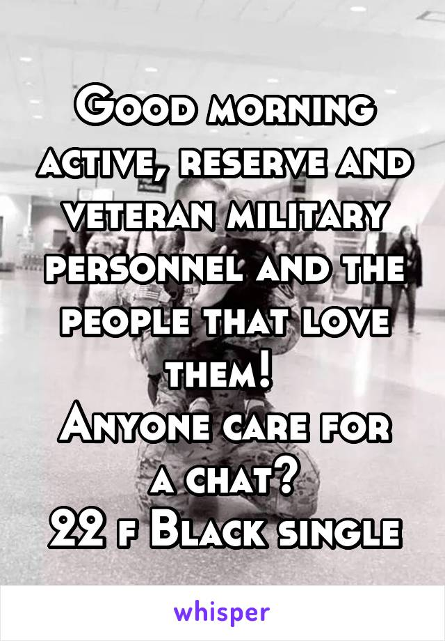 Good morning active, reserve and veteran military personnel and the people that love them!  Anyone care for a chat? 22 f Black single