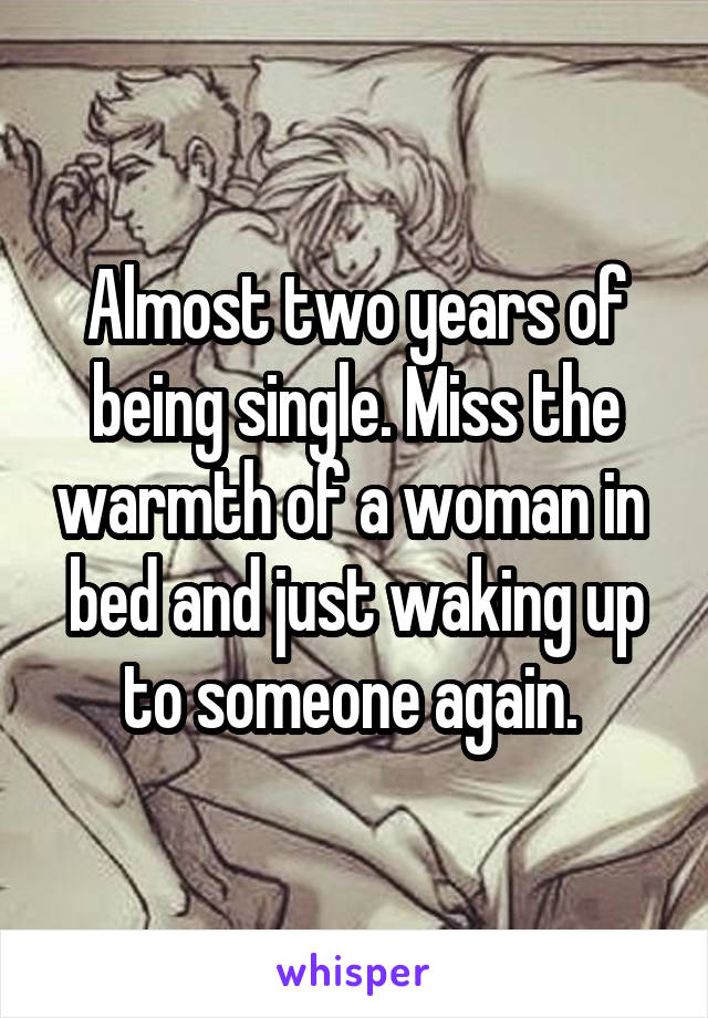 Almost two years of being single. Miss the warmth of a woman in  bed and just waking up to someone again.