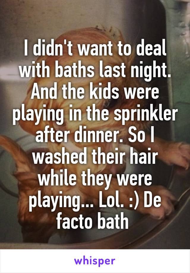 I didn't want to deal with baths last night. And the kids were playing in the sprinkler after dinner. So I washed their hair while they were playing... Lol. :) De facto bath