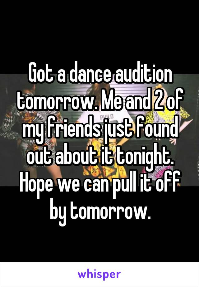Got a dance audition tomorrow. Me and 2 of my friends just found out about it tonight. Hope we can pull it off by tomorrow.