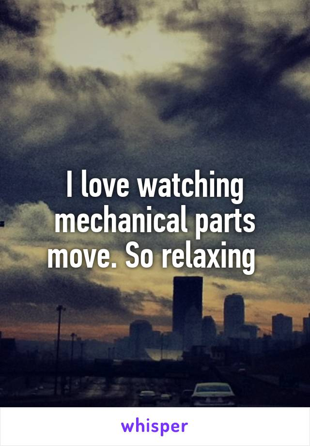 I love watching mechanical parts move. So relaxing